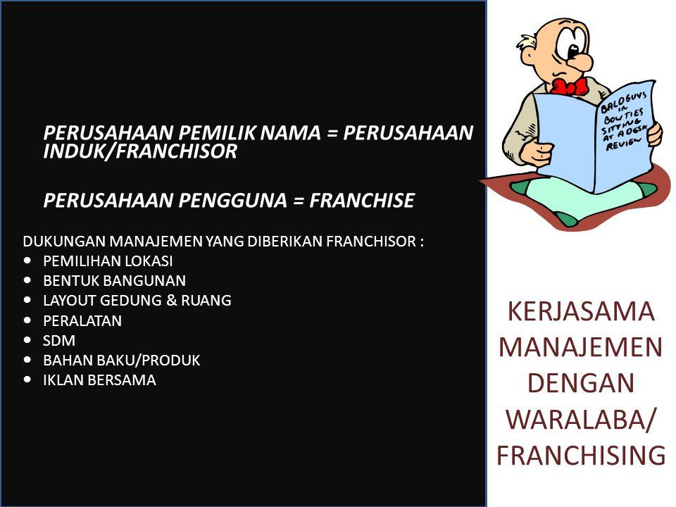 KERJASAMA MANAJEMEN DENGAN WARALABA/ FRANCHISING PERUSAHAAN PEMILIK NAMA = PERUSAHAAN INDUK/FRANCHISOR PERUSAHAAN PENGGUNA = FRANCHISE DUKUNGAN MANAJEMEN YANG DIBERIKAN FRANCHISOR : PEMILIHAN LOKASI BENTUK BANGUNAN LAYOUT GEDUNG & RUANG PERALATAN SDM BAHAN BAKU/PRODUK IKLAN BERSAMA