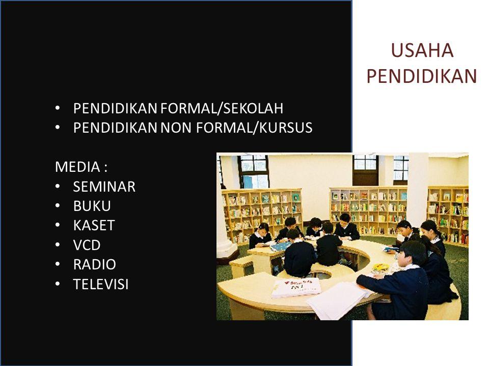 USAHA PENDIDIKAN PENDIDIKAN FORMAL/SEKOLAH PENDIDIKAN NON FORMAL/KURSUS MEDIA : SEMINAR BUKU KASET VCD RADIO TELEVISI