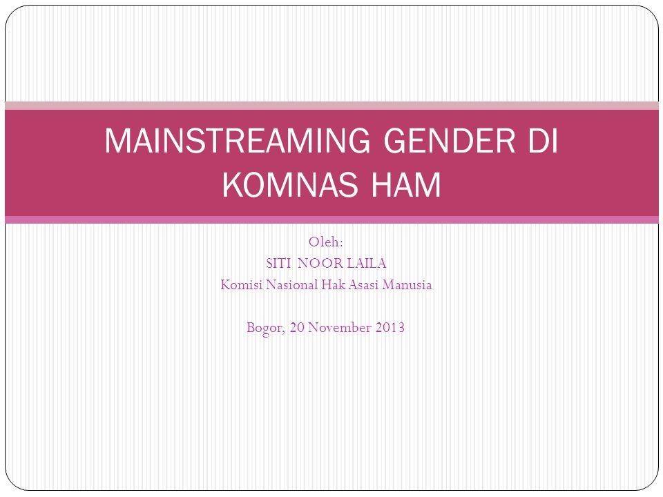 Oleh: SITI NOOR LAILA Komisi Nasional Hak Asasi Manusia Bogor, 20 November 2013 MAINSTREAMING GENDER DI KOMNAS HAM