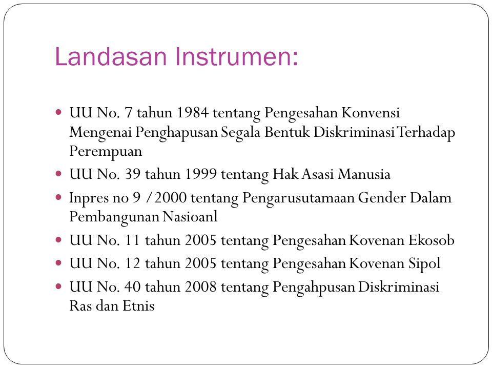 Landasan Instrumen: UU No. 7 tahun 1984 tentang Pengesahan Konvensi Mengenai Penghapusan Segala Bentuk Diskriminasi Terhadap Perempuan UU No. 39 tahun