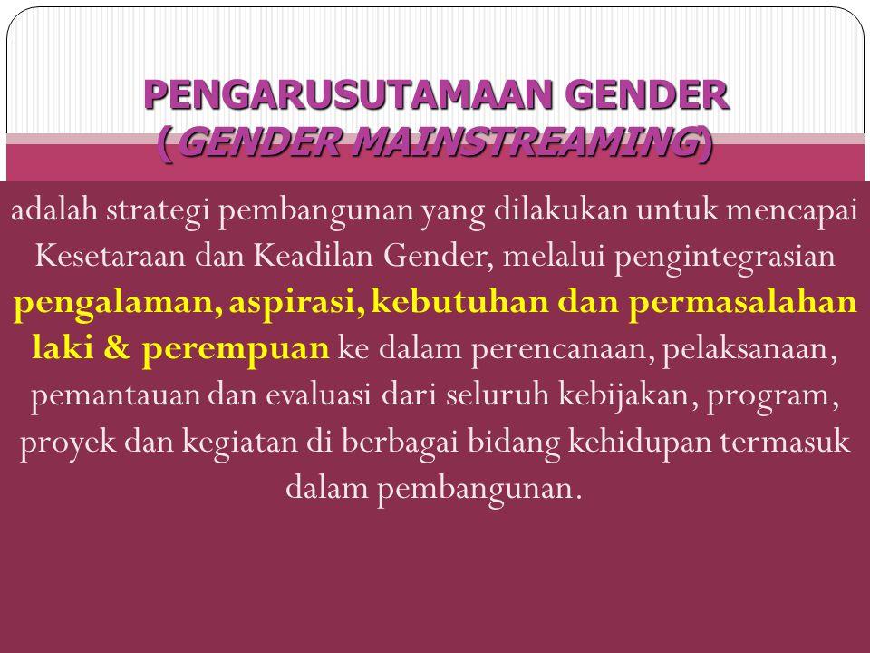 adalah strategi pembangunan yang dilakukan untuk mencapai Kesetaraan dan Keadilan Gender, melalui pengintegrasian pengalaman, aspirasi, kebutuhan dan