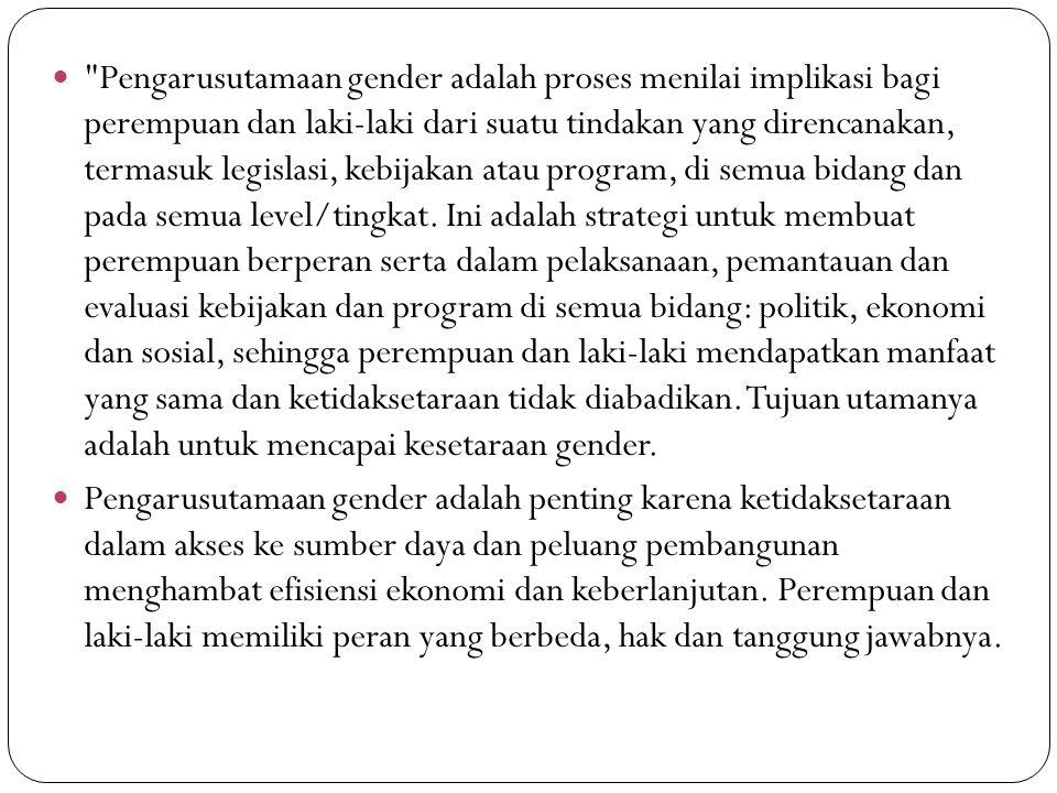 Pengarusutamaan gender adalah proses menilai implikasi bagi perempuan dan laki-laki dari suatu tindakan yang direncanakan, termasuk legislasi, kebijakan atau program, di semua bidang dan pada semua level/tingkat.