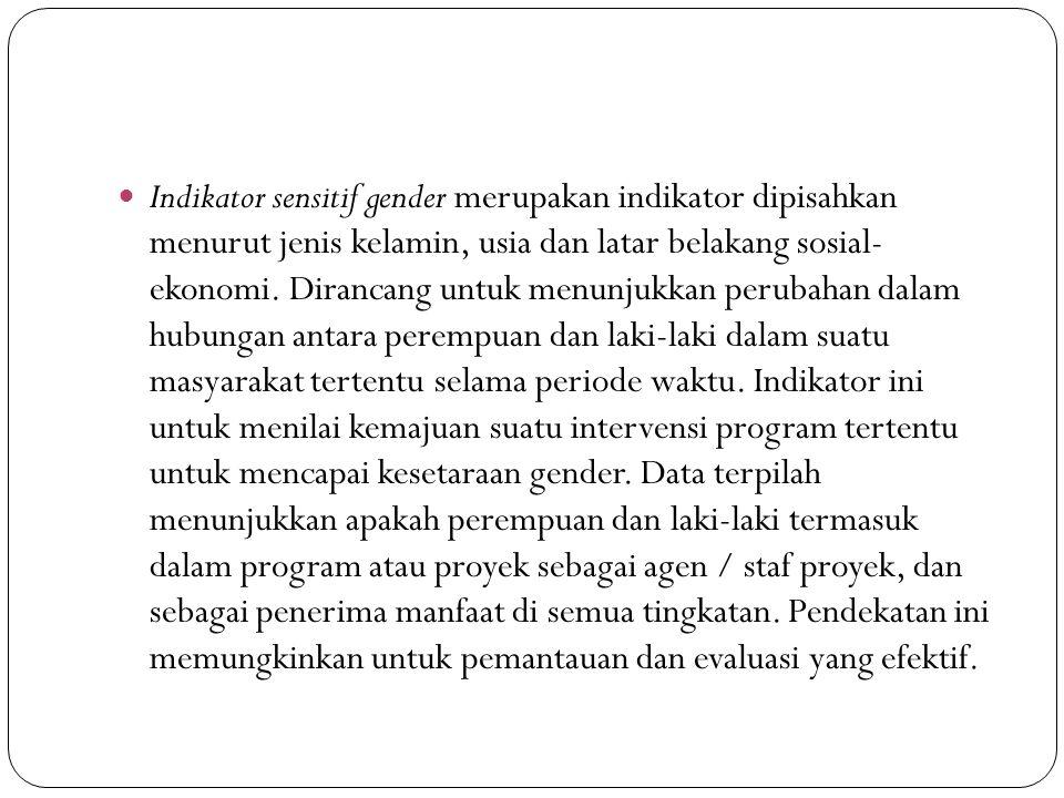 Indikator sensitif gender merupakan indikator dipisahkan menurut jenis kelamin, usia dan latar belakang sosial- ekonomi. Dirancang untuk menunjukkan p