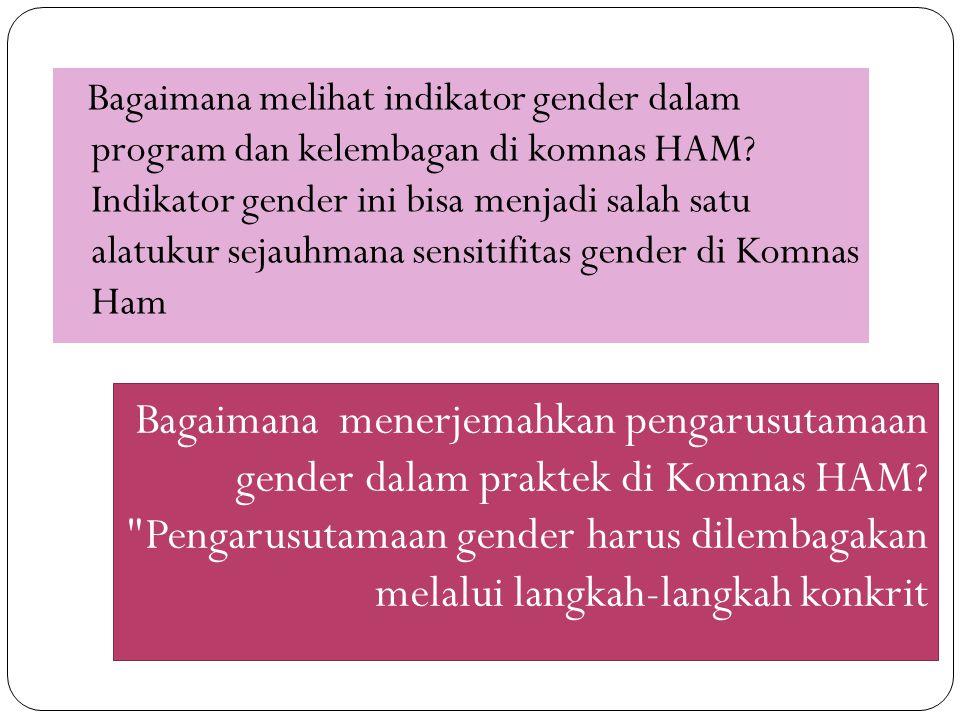 Bagaimana melihat indikator gender dalam program dan kelembagan di komnas HAM? Indikator gender ini bisa menjadi salah satu alatukur sejauhmana sensit