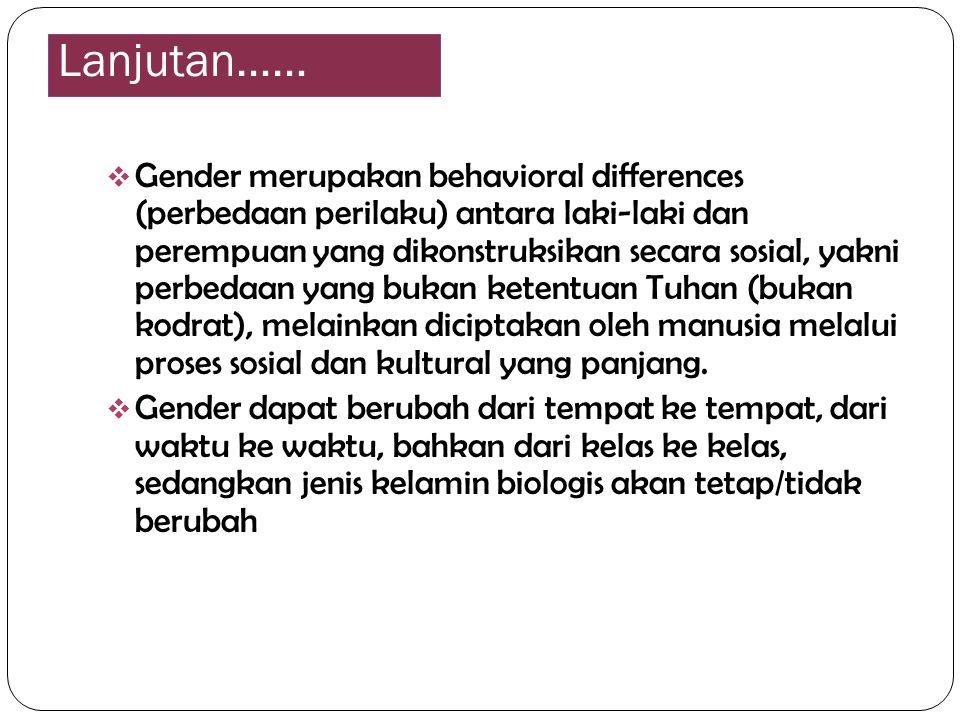 Lanjutan……  Gender merupakan behavioral differences (perbedaan perilaku) antara laki-laki dan perempuan yang dikonstruksikan secara sosial, yakni per