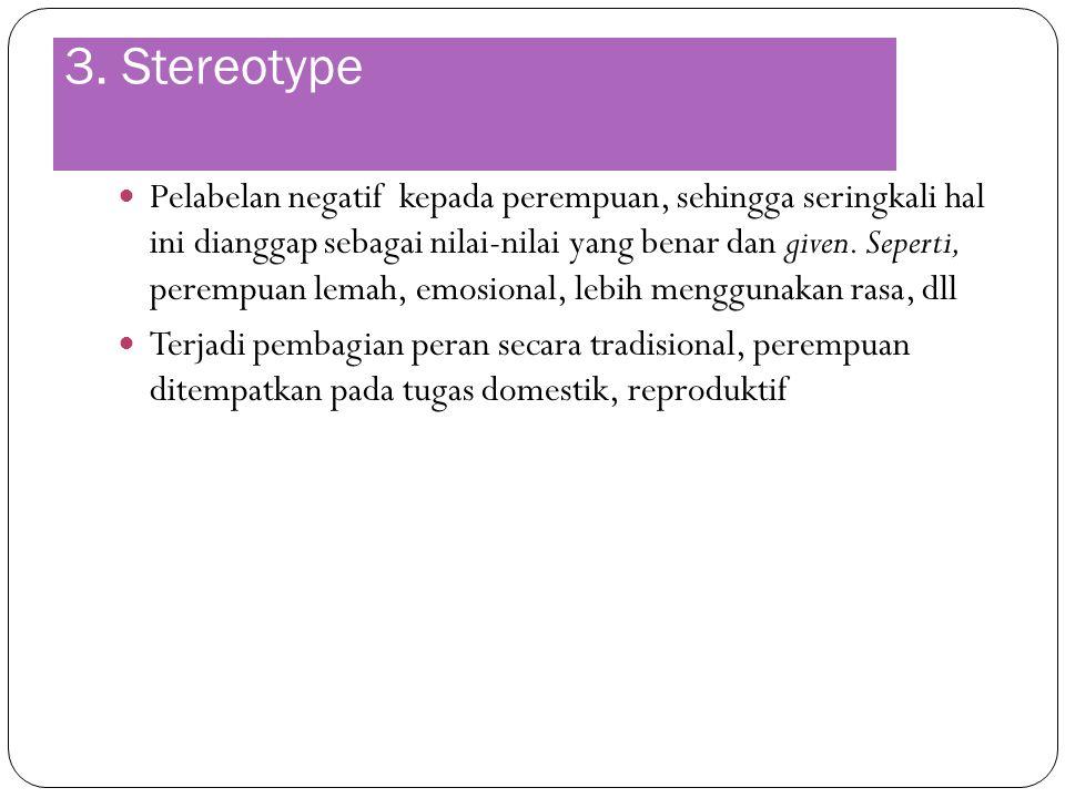 3. Stereotype Pelabelan negatif kepada perempuan, sehingga seringkali hal ini dianggap sebagai nilai-nilai yang benar dan given. Seperti, perempuan le