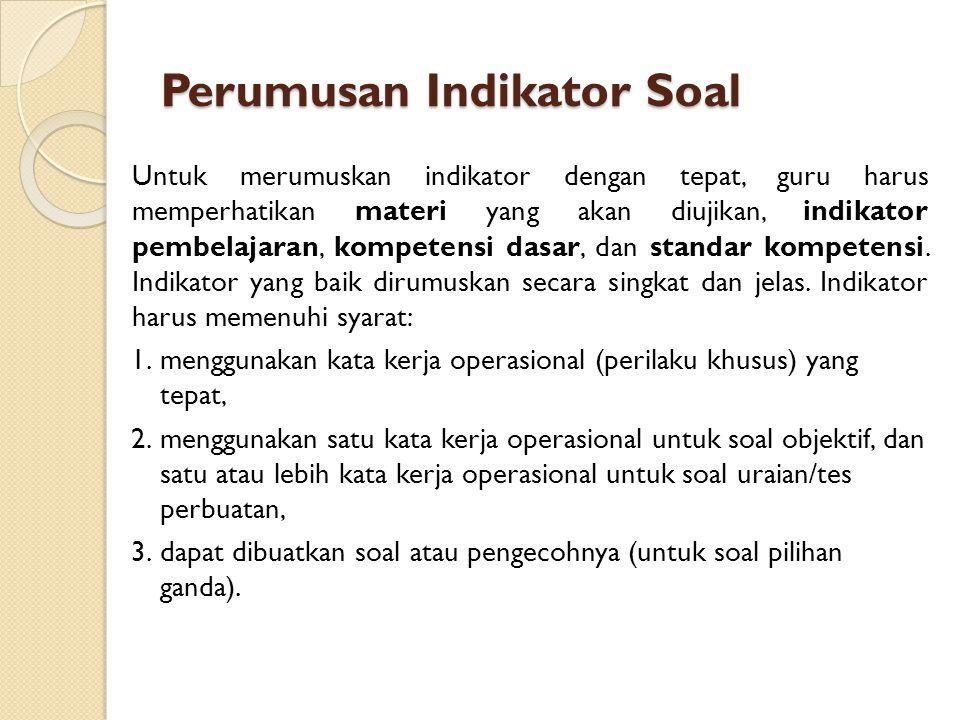 Perumusan Indikator Soal Untuk merumuskan indikator dengan tepat, guru harus memperhatikan materi yang akan diujikan, indikator pembelajaran, kompeten