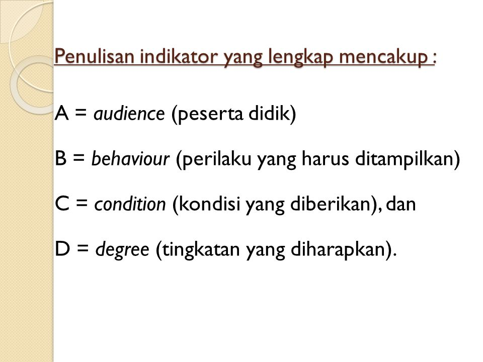 Penulisan indikator yang lengkap mencakup : A = audience (peserta didik) B = behaviour (perilaku yang harus ditampilkan) C = condition (kondisi yang d