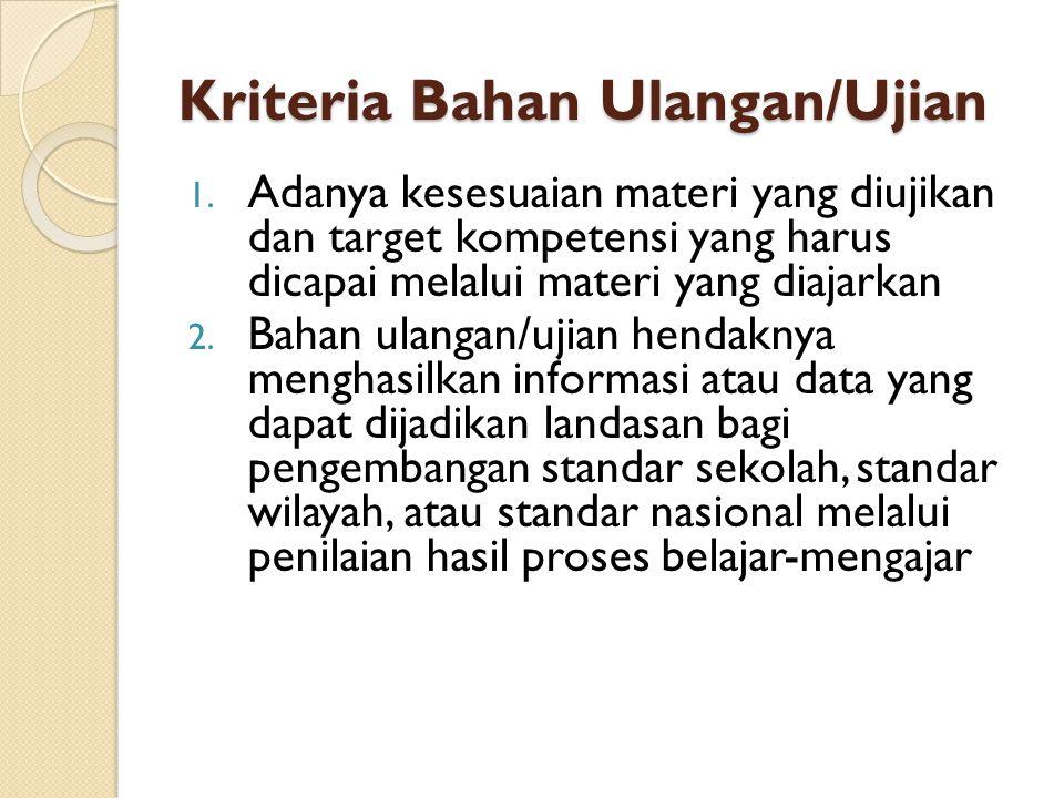 Kriteria Bahan Ulangan/Ujian 1. Adanya kesesuaian materi yang diujikan dan target kompetensi yang harus dicapai melalui materi yang diajarkan 2. Bahan