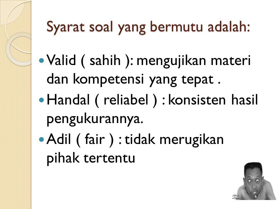 Syarat soal yang bermutu adalah: Valid ( sahih ): mengujikan materi dan kompetensi yang tepat. Handal ( reliabel ) : konsisten hasil pengukurannya. Ad