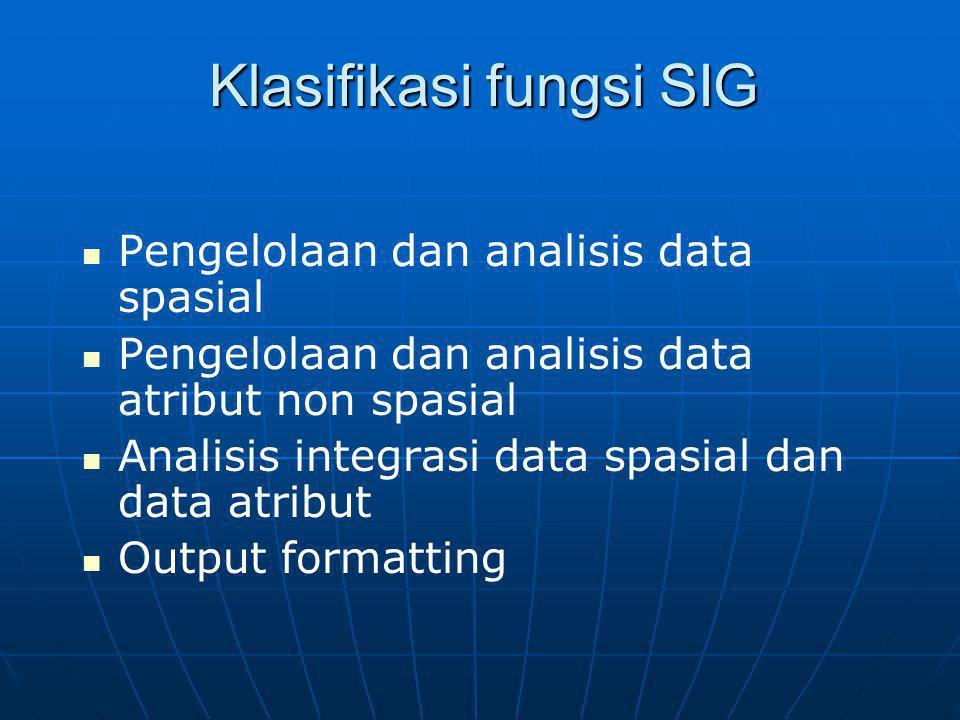 Klasifikasi fungsi SIG Pengelolaan dan analisis data spasial Pengelolaan dan analisis data atribut non spasial Analisis integrasi data spasial dan data atribut Output formatting