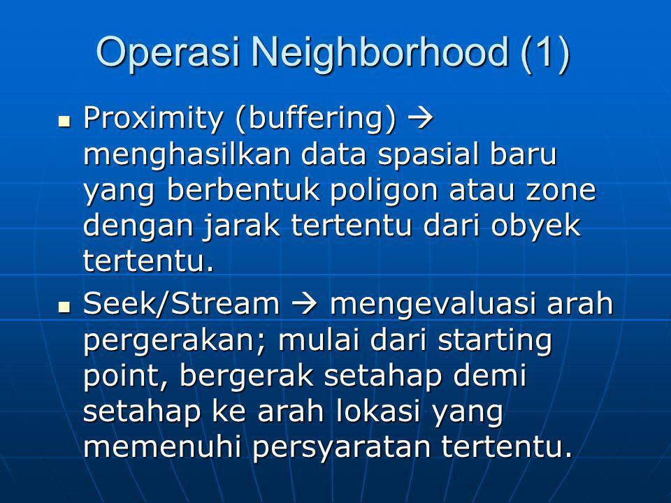 Operasi Neighborhood (1) Proximity (buffering)  menghasilkan data spasial baru yang berbentuk poligon atau zone dengan jarak tertentu dari obyek tert