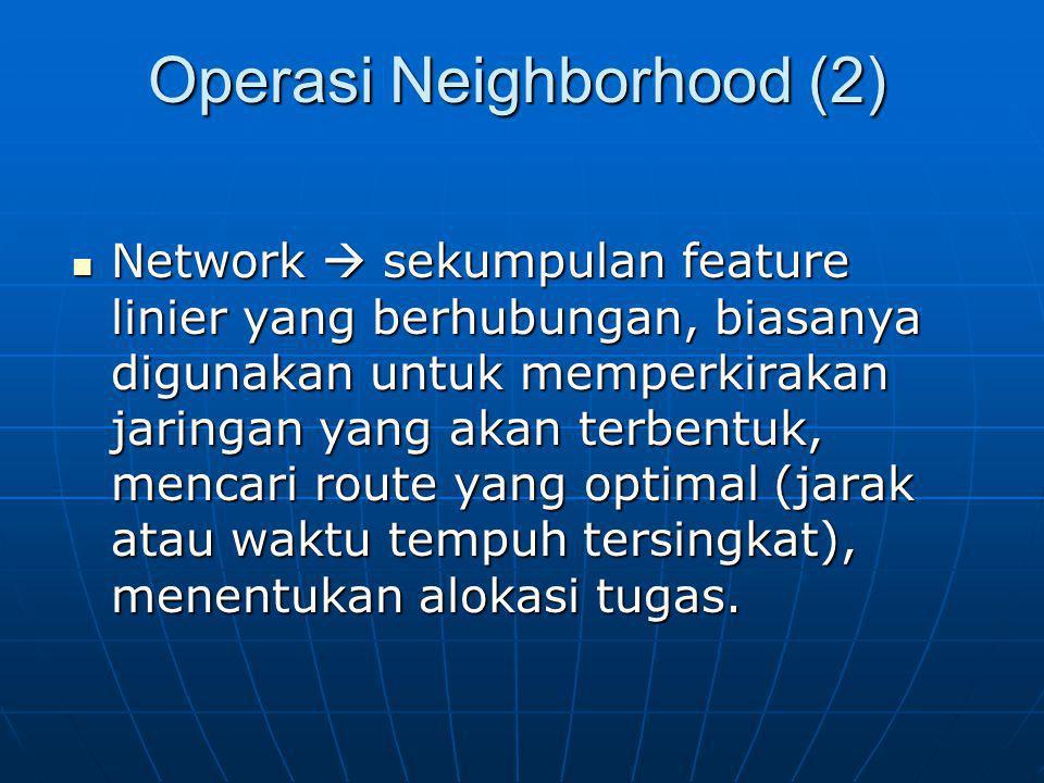 Operasi Neighborhood (2) Network  sekumpulan feature linier yang berhubungan, biasanya digunakan untuk memperkirakan jaringan yang akan terbentuk, mencari route yang optimal (jarak atau waktu tempuh tersingkat), menentukan alokasi tugas.