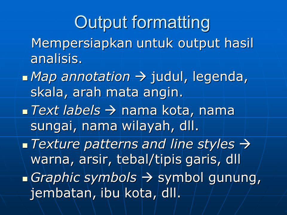 Output formatting Mempersiapkan untuk output hasil analisis. Mempersiapkan untuk output hasil analisis. Map annotation  judul, legenda, skala, arah m
