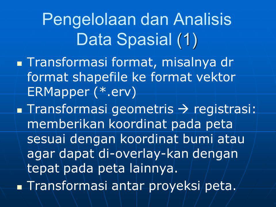(1) Pengelolaan dan Analisis Data Spasial (1) Transformasi format, misalnya dr format shapefile ke format vektor ERMapper (*.erv) Transformasi geometr