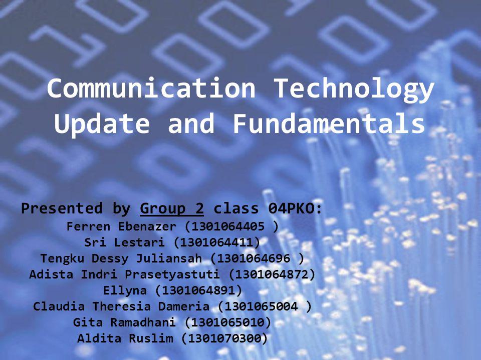 Communication Technology Update and Fundamentals Presented by Group 2 class 04PKO: Ferren Ebenazer (1301064405 ) Sri Lestari (1301064411) Tengku Dessy Juliansah (1301064696 ) Adista Indri Prasetyastuti (1301064872) Ellyna (1301064891) Claudia Theresia Dameria (1301065004 ) Gita Ramadhani (1301065010) Aldita Ruslim (1301070300)