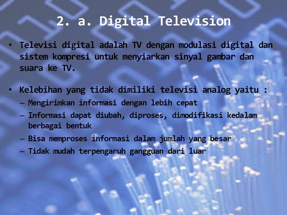 2. a. Digital Television Televisi digital adalah TV dengan modulasi digital dan sistem kompresi untuk menyiarkan sinyal gambar dan suara ke TV. Kelebi
