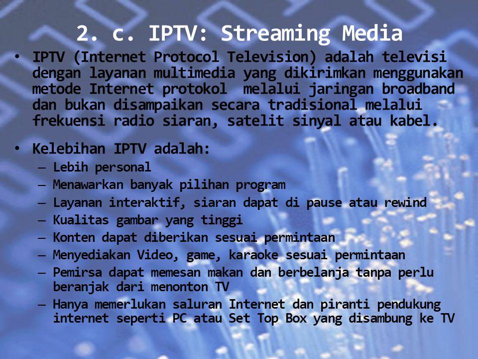 2. c. IPTV: Streaming Media IPTV (Internet Protocol Television) adalah televisi dengan layanan multimedia yang dikirimkan menggunakan metode Internet