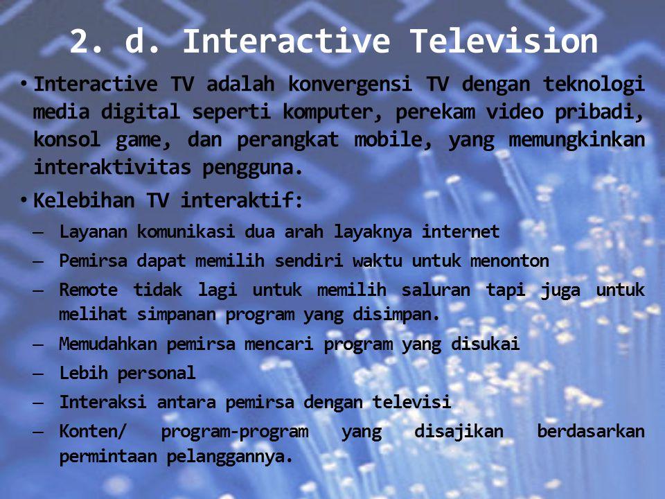 2. d. Interactive Television Interactive TV adalah konvergensi TV dengan teknologi media digital seperti komputer, perekam video pribadi, konsol game,