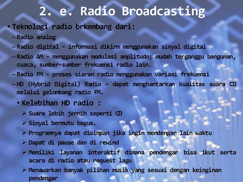 2. e. Radio Broadcasting Teknologi radio brkembang dari: – Radio analog – Radio digital - informasi dikirm menggunakan sinyal digital – Radio AM - men