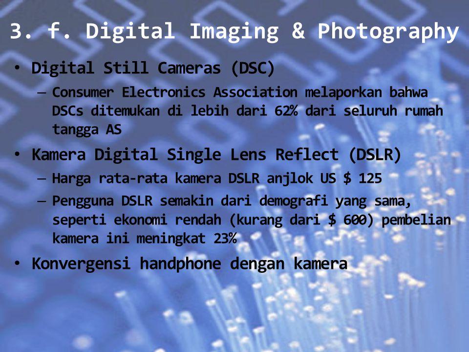 3. f. Digital Imaging & Photography Digital Still Cameras (DSC) – Consumer Electronics Association melaporkan bahwa DSCs ditemukan di lebih dari 62% d