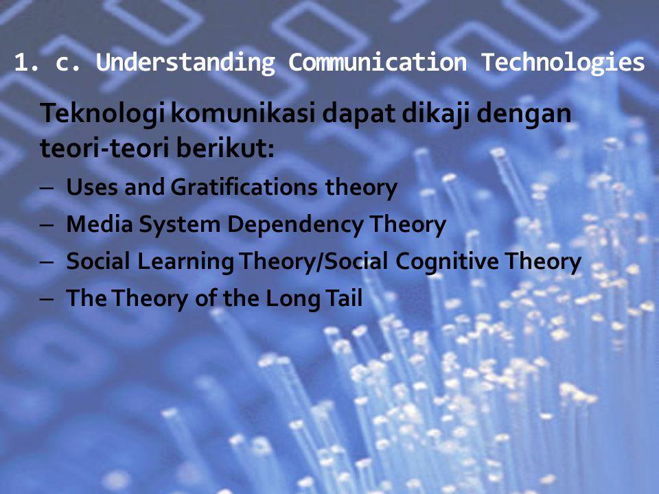 1. c. Understanding Communication Technologies Teknologi komunikasi dapat dikaji dengan teori-teori berikut: – Uses and Gratifications theory – Media
