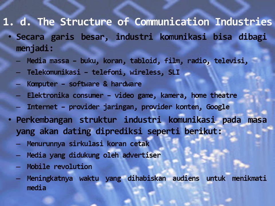 1. d. The Structure of Communication Industries Secara garis besar, industri komunikasi bisa dibagi menjadi: – Media massa – buku, koran, tabloid, fil