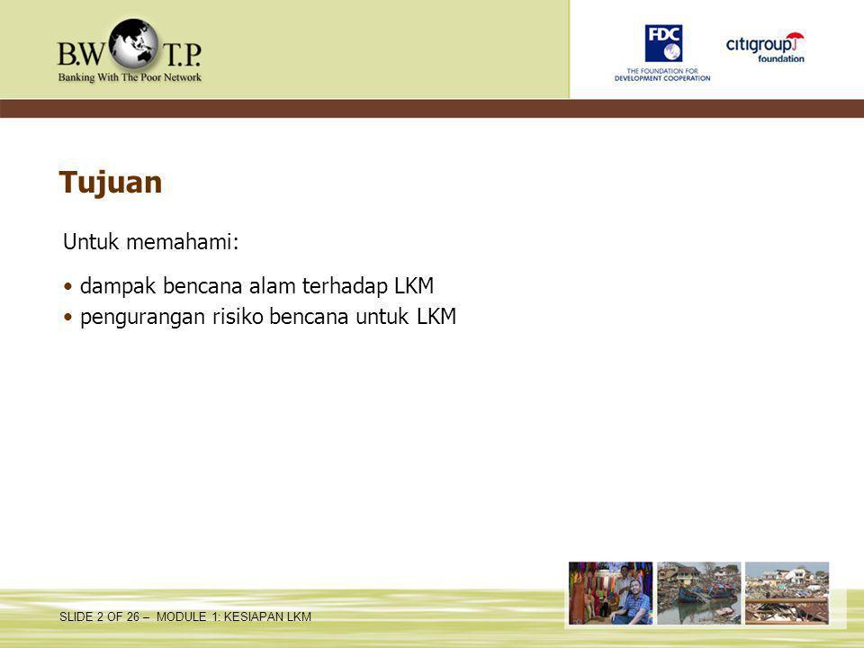 SLIDE 2 OF 26 – MODULE 1: KESIAPAN LKM Tujuan Untuk memahami: dampak bencana alam terhadap LKM pengurangan risiko bencana untuk LKM