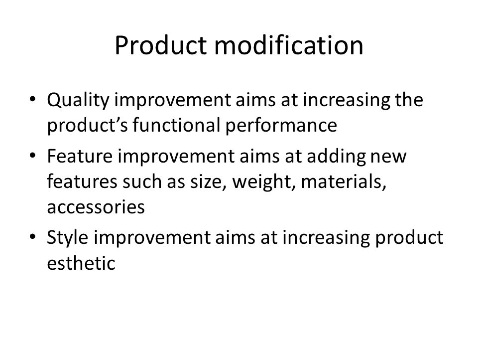 Product modification Quality improvement aims at increasing the product's functional performance Feature improvement aims at adding new features such