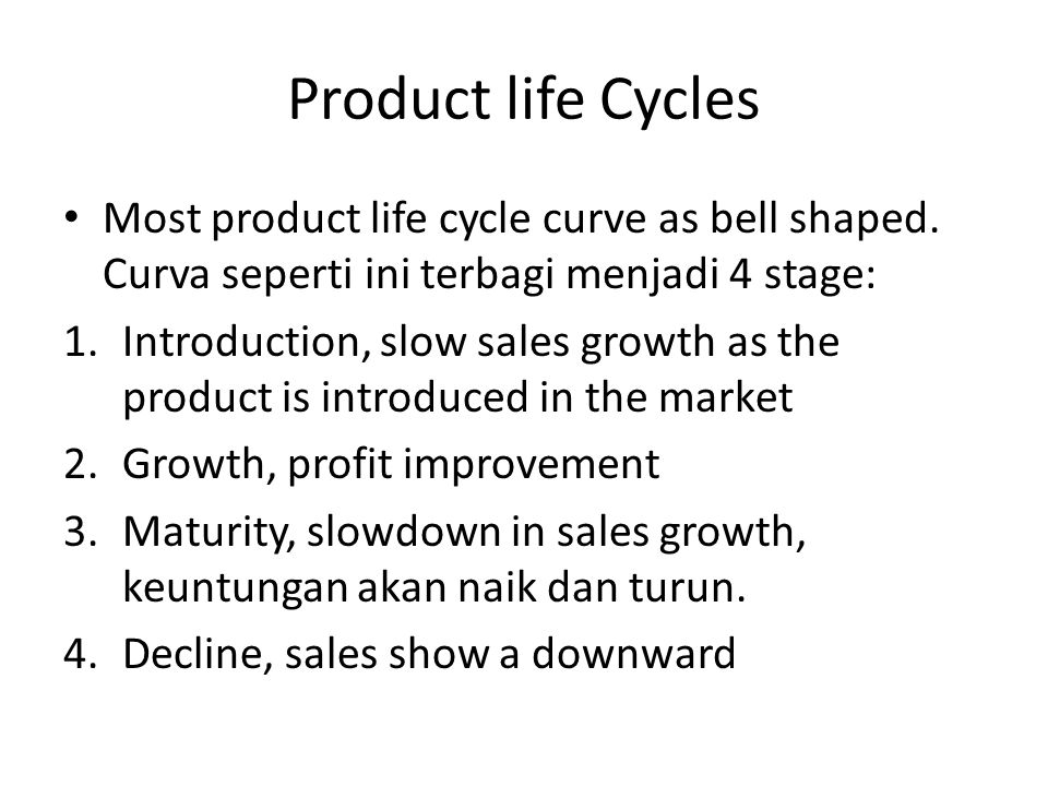 Product life Cycles Most product life cycle curve as bell shaped. Curva seperti ini terbagi menjadi 4 stage: 1.Introduction, slow sales growth as the