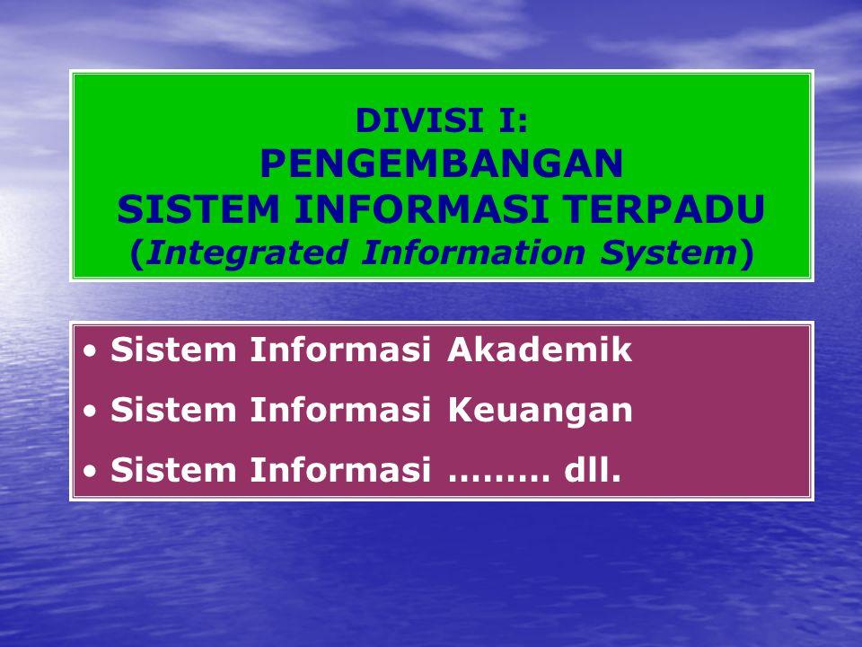 DIVISI I: PENGEMBANGAN SISTEM INFORMASI TERPADU (Integrated Information System) Sistem Informasi Akademik Sistem Informasi Keuangan Sistem Informasi ……… dll.