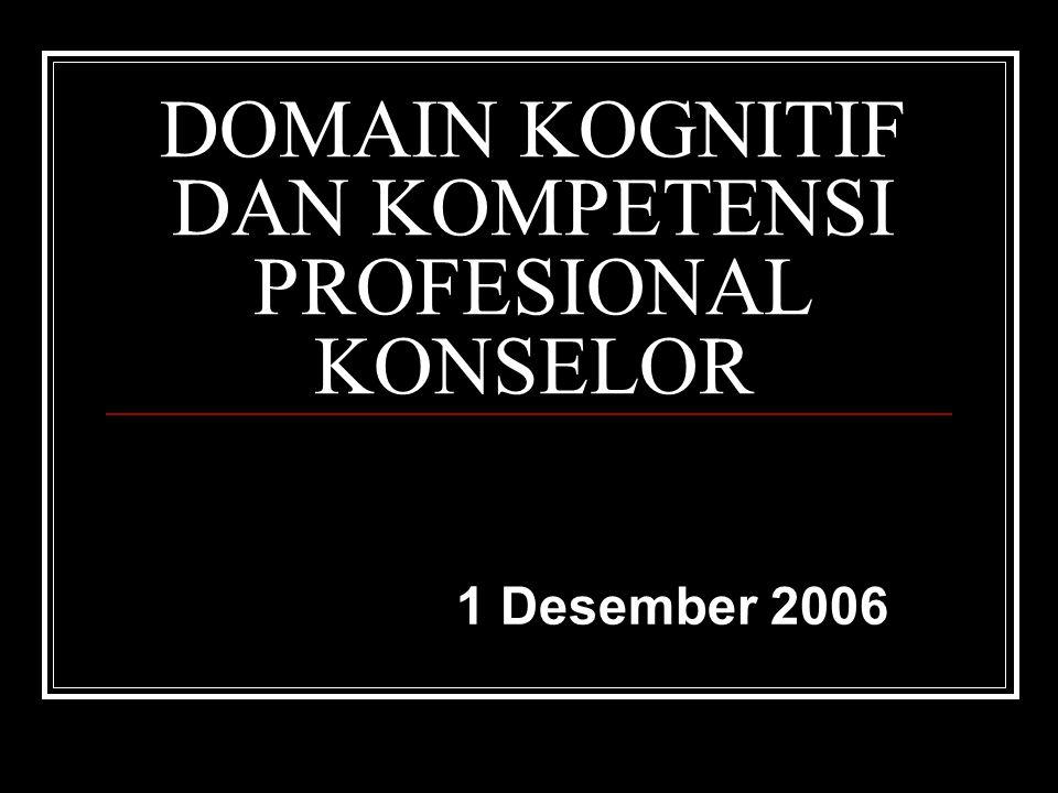 DOMAIN KOGNITIF DAN KOMPETENSI PROFESIONAL KONSELOR 1 Desember 2006