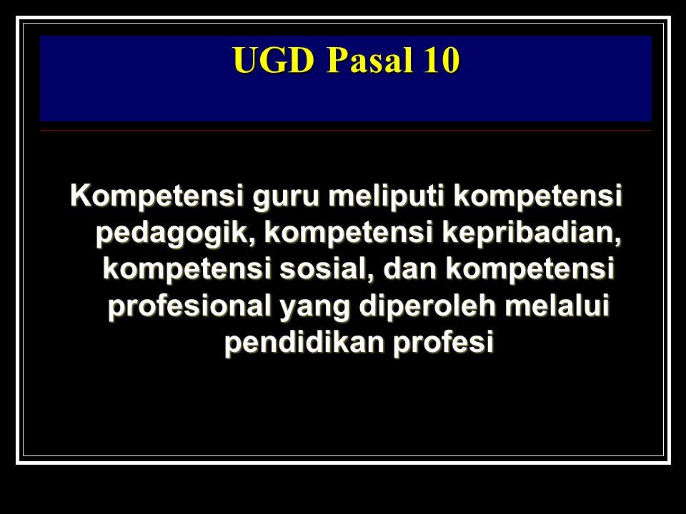 UGD Pasal 10 Kompetensi guru meliputi kompetensi pedagogik, kompetensi kepribadian, kompetensi sosial, dan kompetensi profesional yang diperoleh melalui pendidikan profesi