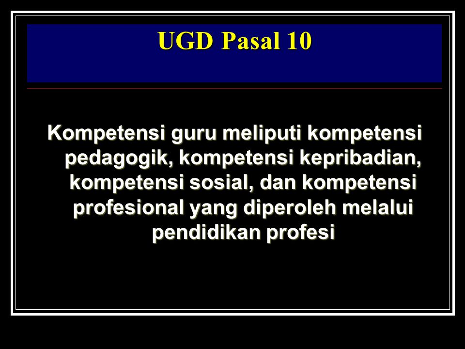 UGD Pasal 10 Kompetensi guru meliputi kompetensi pedagogik, kompetensi kepribadian, kompetensi sosial, dan kompetensi profesional yang diperoleh melal