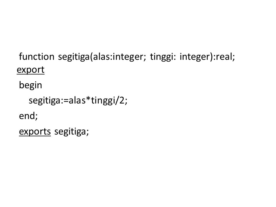 function segitiga(alas:integer; tinggi: integer):real; export begin segitiga:=alas*tinggi/2; end; exports segitiga;