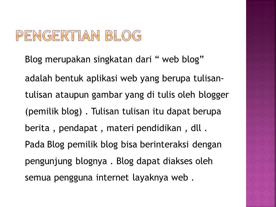 Blog merupakan singkatan dari web blog adalah bentuk aplikasi web yang berupa tulisan- tulisan ataupun gambar yang di tulis oleh blogger (pemilik blog).