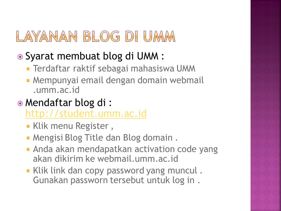  Syarat membuat blog di UMM :  Terdaftar raktif sebagai mahasiswa UMM  Mempunyai email dengan domain webmail.umm.ac.id  Mendaftar blog di : http://student.umm.ac.id http://student.umm.ac.id  Klik menu Register,  Mengisi Blog Title dan Blog domain.