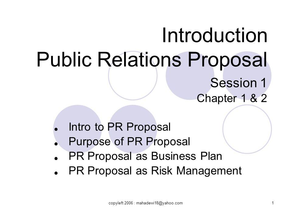 Intro to PR Proposal  Proposal Dari kata to propose = mengajukan Ajuan penawaran berupa gagasan, ide, pemikiran, kerjasama bisnis / non-bisnis ke dan dengan pihak lain Untuk mendapat dukungan, persetujuan, izin, proyek, bisnis,dll 2
