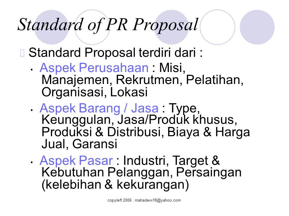 Standard of PR Proposal  Standard Proposal Aspek Distribusi : Bagaimana & Mengapa, Perencanaan Iklan/Promosi & Pemasaran, Jaringan yang kuat Aspek Keuangan : Sumber dana proposal, Proyeksi Keuangan (Project/Retainer), Renumerasi & sistem Karyawan