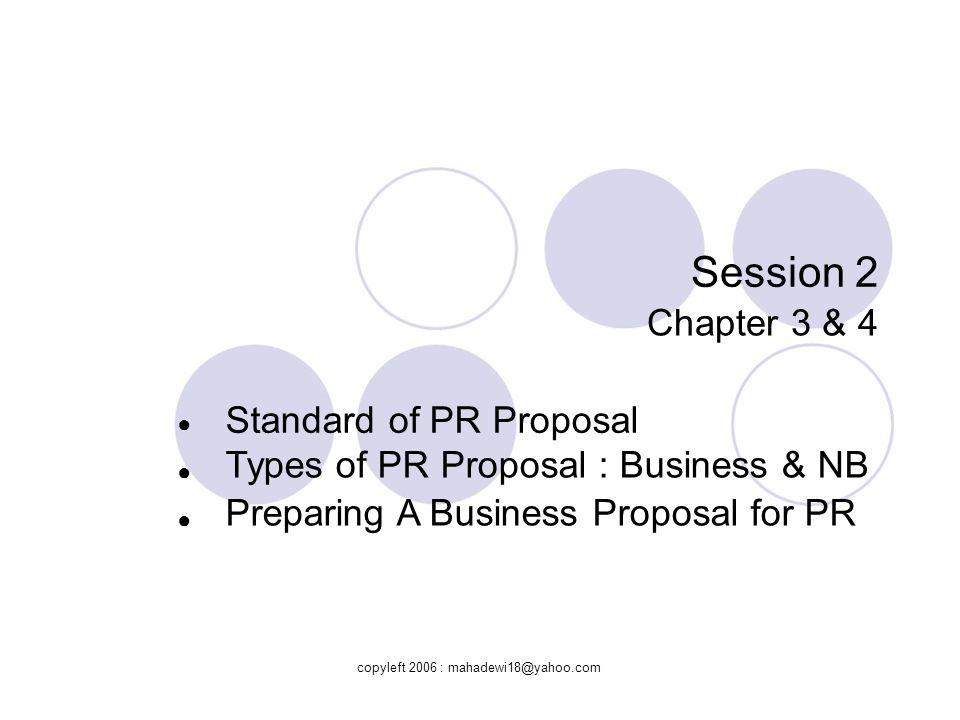 Standard of PR Proposal  Standard Proposal terdiri dari : Aspek Perusahaan : Misi, Manajemen, Rekrutmen, Pelatihan, Organisasi, Lokasi Aspek Barang / Jasa : Type, Keunggulan, Jasa/Produk khusus, Produksi & Distribusi, Biaya & Harga Jual, Garansi Aspek Pasar : Industri, Target & Kebutuhan Pelanggan, Persaingan (kelebihan & kekurangan) copyleft 2006 : mahadewi18@yahoo.com