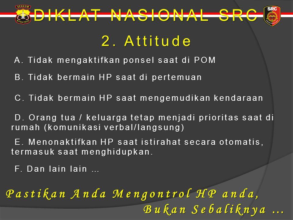 DIKLAT NASIONAL SRC 2. Attitude 2. Attitude A. Tidak mengaktifkan ponsel saat di POM A. Tidak mengaktifkan ponsel saat di POM B. Tidak bermain HP saat