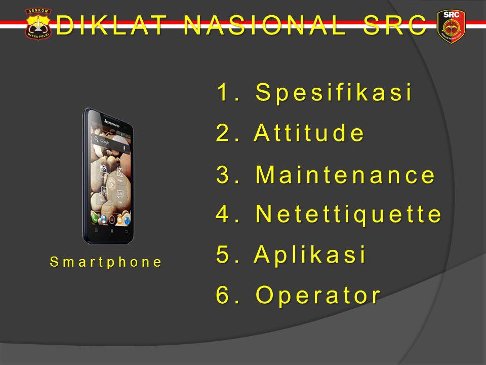 DIKLAT NASIONAL SRC Smartphone 1. Spesifikasi 1. Spesifikasi 2. Attitude 2. Attitude 4. Netettiquette 4. Netettiquette 3. Maintenance 3. Maintenance 5