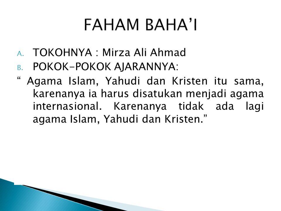 """A. TOKOHNYA : Mirza Ali Ahmad B. POKOK-POKOK AJARANNYA: """" Agama Islam, Yahudi dan Kristen itu sama, karenanya ia harus disatukan menjadi agama interna"""