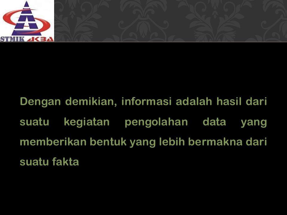 Dengan demikian, informasi adalah hasil dari suatu kegiatan pengolahan data yang memberikan bentuk yang lebih bermakna dari suatu fakta