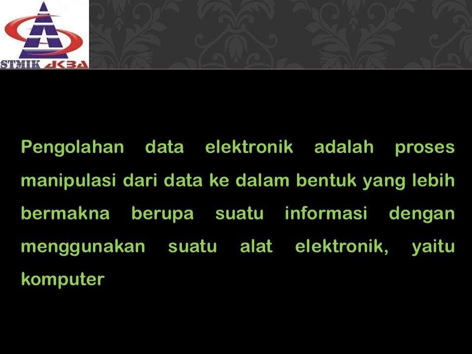 Pengolahan data elektronik adalah proses manipulasi dari data ke dalam bentuk yang lebih bermakna berupa suatu informasi dengan menggunakan suatu alat