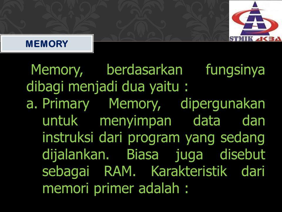 MEMORY Memory, berdasarkan fungsinya dibagi menjadi dua yaitu : a.Primary Memory, dipergunakan untuk menyimpan data dan instruksi dari program yang se