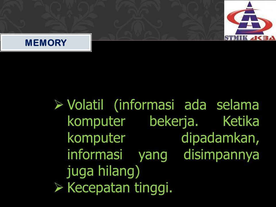 MEMORY  Volatil (informasi ada selama komputer bekerja. Ketika komputer dipadamkan, informasi yang disimpannya juga hilang)  Kecepatan tinggi.