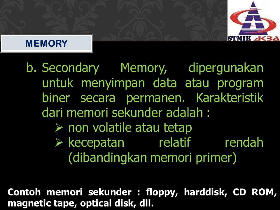 MEMORY b.Secondary Memory, dipergunakan untuk menyimpan data atau program biner secara permanen. Karakteristik dari memori sekunder adalah :  non vol