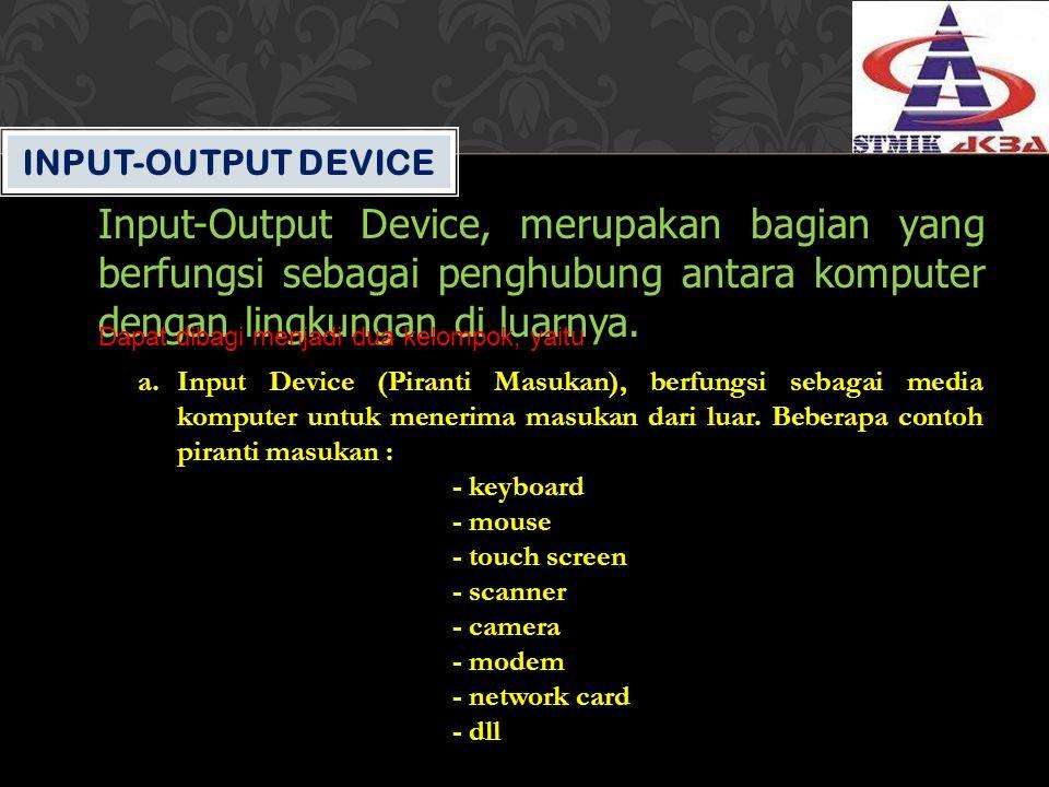 INPUT-OUTPUT DEVICE Input-Output Device, merupakan bagian yang berfungsi sebagai penghubung antara komputer dengan lingkungan di luarnya. Dapat dibagi