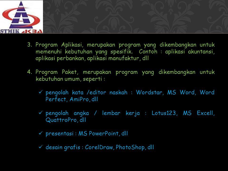 3.Program Aplikasi, merupakan program yang dikembangkan untuk memenuhi kebutuhan yang spesifik. Contoh : aplikasi akuntansi, aplikasi perbankan, aplik